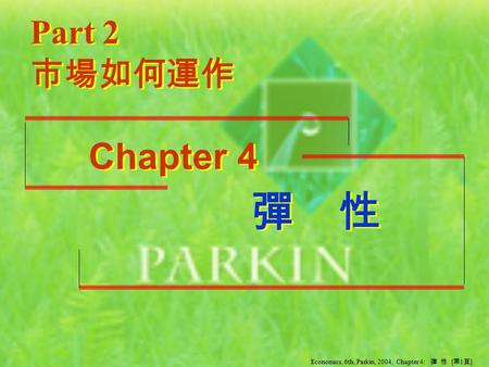 彈 性 彈 性 Part 2 Chapter 4 市場如何運作 Economics, 6th, Parkin, 2004, Chapter 4: 彈 性 [ 第 1 頁 ]