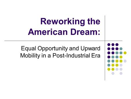 Reworking the American Dream: Equal Opportunity and Upward Mobility in a Post-Industrial Era.
