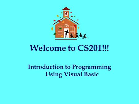 Welcome to CS201!!! Introduction to Programming Using Visual Basic.