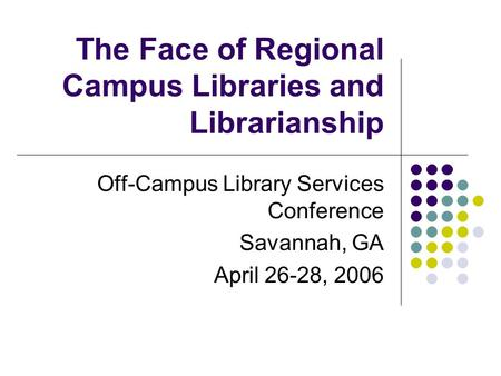 The Face of Regional Campus Libraries and Librarianship Off-Campus Library Services Conference Savannah, GA April 26-28, 2006.