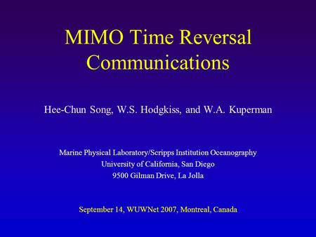 MIMO Time Reversal Communications Hee-Chun Song, W.S. Hodgkiss, and W.A. Kuperman Marine Physical Laboratory/Scripps Institution Oceanography University.