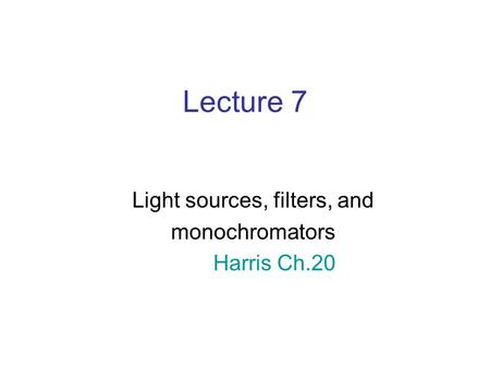 Lecture 7 Light sources, filters, and monochromators Harris Ch.20.