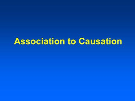 Association to Causation. Sequence of Studies Clinical observations Available data Case-control studies Cohort studies Randomized trials.