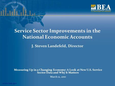 Www.bea.gov Service Sector Improvements in the National Economic Accounts J. Steven Landefeld, Director Measuring Up in a Changing Economy: A Look at New.