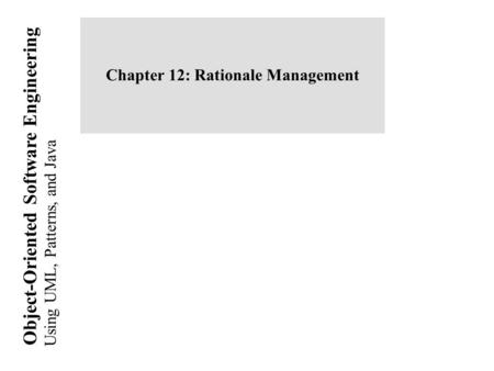 Using UML, Patterns, and Java Object-Oriented Software Engineering Chapter 12: Rationale Management.