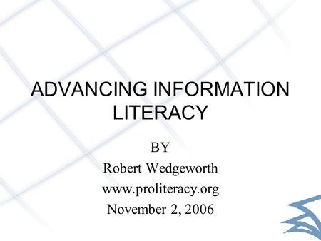 ADVANCING INFORMATION LITERACY BY Robert Wedgeworth www.proliteracy.org November 2, 2006.