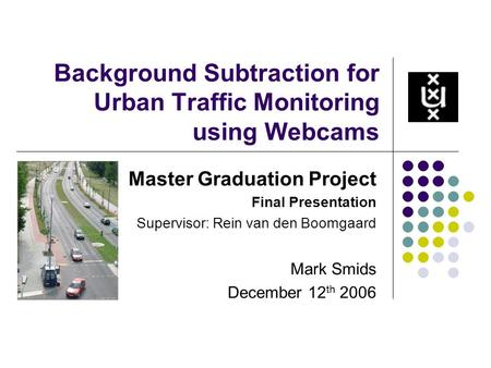 Background Subtraction for Urban Traffic Monitoring using Webcams Master Graduation Project Final Presentation Supervisor: Rein van den Boomgaard Mark.