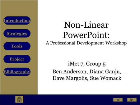 Strategies Tools Project Bibliography Introduction Non-Linear PowerPoint: A Professional Development Workshop iMet 7, Group 5 Ben Anderson, Diana Ganju,