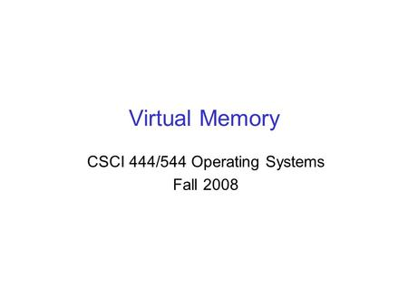 Virtual Memory CSCI 444/544 Operating Systems Fall 2008.