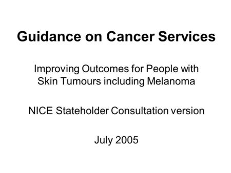 Guidance on Cancer Services Improving Outcomes for People with Skin Tumours including Melanoma NICE Stateholder Consultation version July 2005.