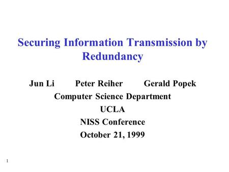 1 Securing Information Transmission by Redundancy Jun LiPeter ReiherGerald Popek Computer Science Department UCLA NISS Conference October 21, 1999.