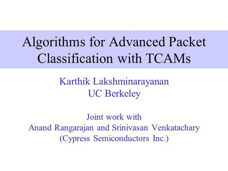Algorithms for Advanced Packet Classification with TCAMs Karthik Lakshminarayanan UC Berkeley Joint work with Anand Rangarajan and Srinivasan Venkatachary.