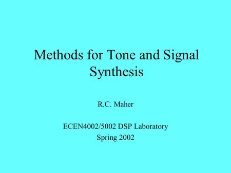 Methods for Tone and Signal Synthesis R.C. Maher ECEN4002/5002 DSP Laboratory Spring 2002.