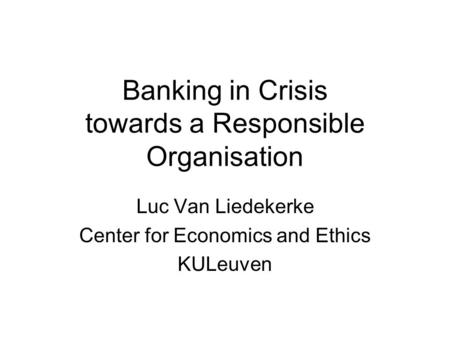 Banking in Crisis towards a Responsible Organisation Luc Van Liedekerke Center for Economics and Ethics KULeuven.