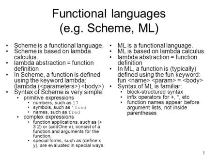 1 Functional languages (e.g. Scheme, ML) Scheme is a functional language. Scheme is based on lambda calculus. lambda abstraction = function definition.