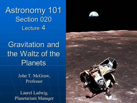 Astronomy 101 Section 020 Lecture 4 Gravitation and the Waltz of the Planets John T. McGraw, Professor Laurel Ladwig, Planetarium Manager.