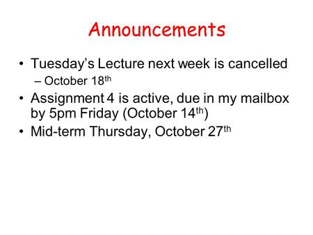 Announcements Tuesday's Lecture next week is cancelled –October 18 th Assignment 4 is active, due in my mailbox by 5pm Friday (October 14 th ) Mid-term.