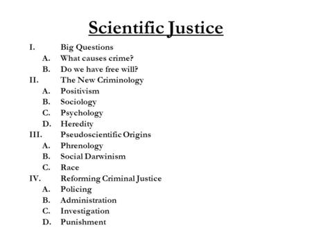 Scientific Justice I.Big Questions A.What causes crime? B.Do we have free will? II. The New Criminology A.Positivism B.Sociology C.Psychology D.Heredity.