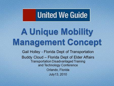 Gail Holley - Florida Dept of Transportation Buddy Cloud – Florida Dept of Elder Affairs Transportation Disadvantaged Training and Technology Conference.