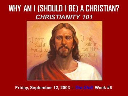 WHY AM I (SHOULD I BE) A CHRISTIAN? CHRISTIANITY 101 Friday, September 12, 2003 – The Chill Week #6.