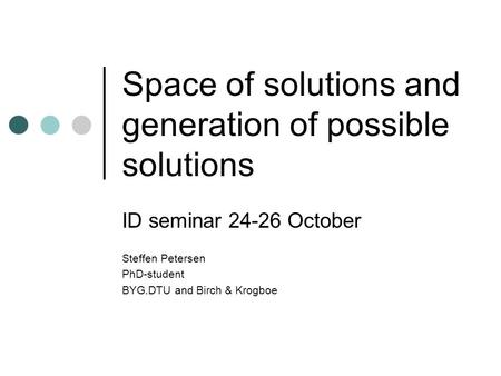 Space of solutions and generation of possible solutions ID seminar 24-26 October Steffen Petersen PhD-student BYG.DTU and Birch & Krogboe.