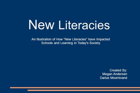 "New Literacies Created By: Megan Andersen Darius Moomivand An Illustration of How ""New Literacies"" have Impacted Schools and Learning in Today's Society."