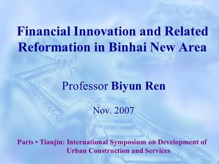 Financial Innovation and Related Reformation in Binhai New Area Professor Biyun Ren Nov. 2007 Paris Tianjin: International Symposium on Development of.