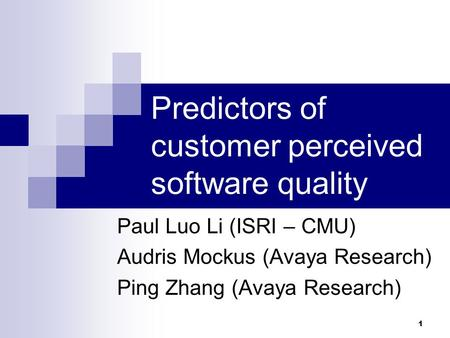 1 Predictors of customer perceived software quality Paul Luo Li (ISRI – CMU) Audris Mockus (Avaya Research) Ping Zhang (Avaya Research)