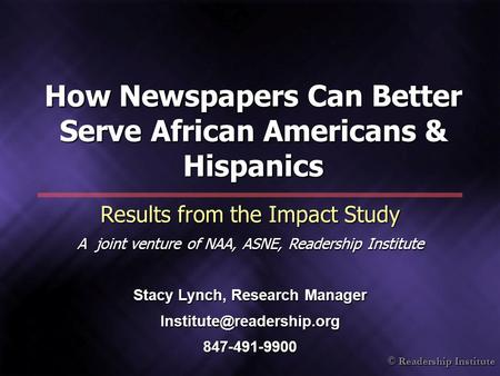 © Readership Institute How Newspapers Can Better Serve African Americans & Hispanics Results from the Impact Study A joint venture of NAA, ASNE, Readership.