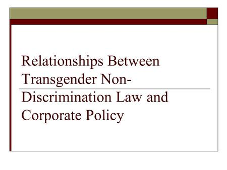 Relationships Between Transgender Non- Discrimination Law and Corporate Policy.