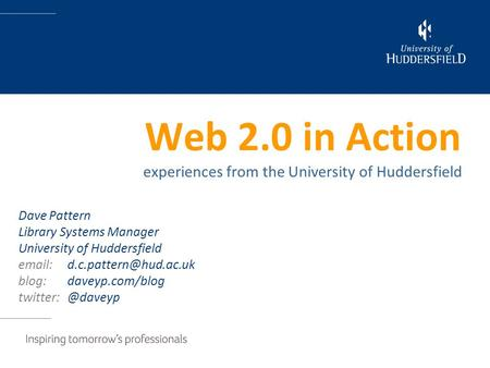 Web 2.0 in Action experiences from the University of Huddersfield Dave Pattern Library Systems Manager University of Huddersfield