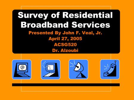 Survey of Residential Broadband Services Presented By John F. Veal, Jr. April 27, 2005 ACSG520 Dr. Alzoubi.