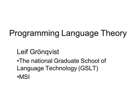 Programming Language Theory Leif Grönqvist The national Graduate School of Language Technology (GSLT) MSI.