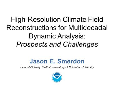 High-Resolution Climate Field Reconstructions for Multidecadal Dynamic Analysis: Prospects and Challenges Jason E. Smerdon Lamont-Doherty Earth Observatory.
