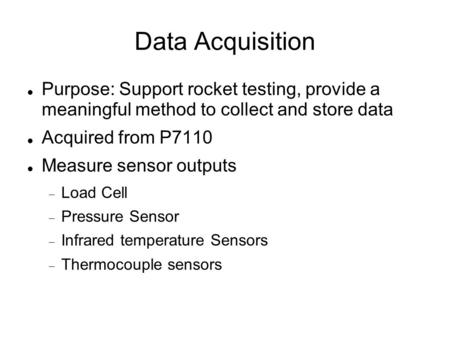 Data Acquisition Purpose: Support rocket testing, provide a meaningful method to collect and store data Acquired from P7110 Measure sensor outputs  Load.