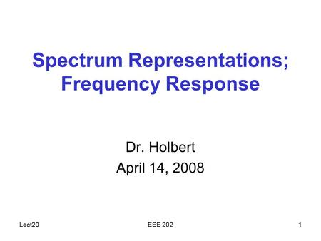 Lect20EEE 2021 Spectrum Representations; Frequency Response Dr. Holbert April 14, 2008.