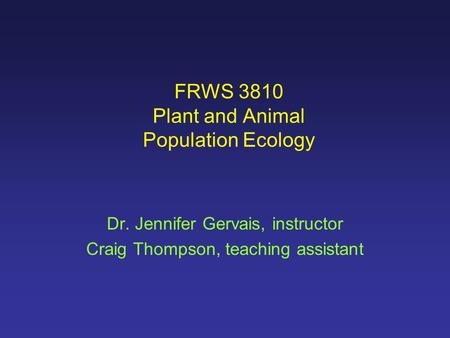 FRWS 3810 Plant and Animal Population Ecology Dr. Jennifer Gervais, instructor Craig Thompson, teaching assistant.