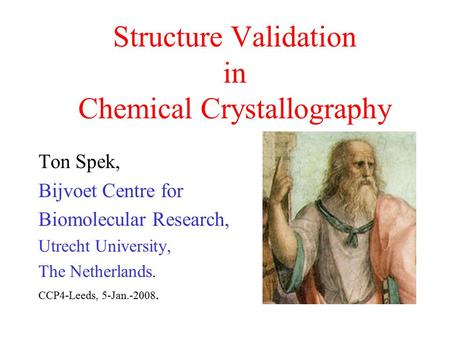 Structure Validation in Chemical Crystallography Ton Spek, Bijvoet Centre for Biomolecular Research, Utrecht University, The Netherlands. CCP4-Leeds, 5-Jan.-2008.