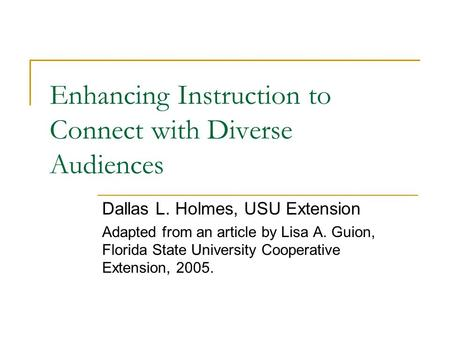 Enhancing Instruction to Connect with Diverse Audiences Dallas L. Holmes, USU Extension Adapted from an article by Lisa A. Guion, Florida State University.