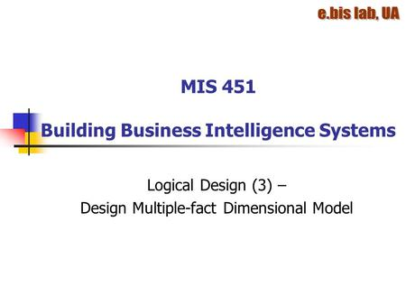 MIS 451 Building Business Intelligence Systems Logical Design (3) – Design Multiple-fact Dimensional Model.