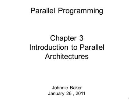 Parallel Programming Chapter 3 Introduction to Parallel Architectures Johnnie Baker January 26, 2011 1.