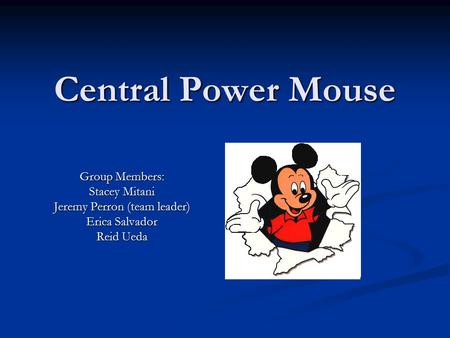 Central Power Mouse Group Members: Stacey Mitani Jeremy Perron (team leader) Erica Salvador Reid Ueda.