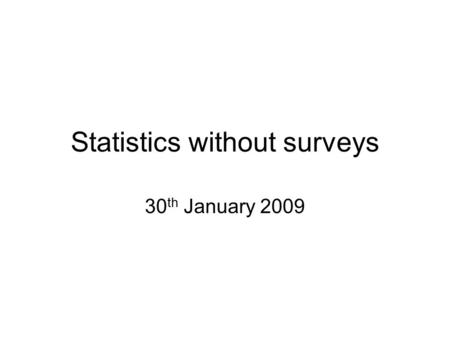 Statistics without surveys 30 th January 2009. Statistics without surveys There are methods of quantitative analysis that do not rely on surveys. Three.