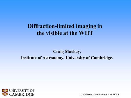 Diffraction-limited imaging in the visible at the WHT Craig Mackay, Institute of Astronomy, University of Cambridge. 22 March 2010: Science with WHT.