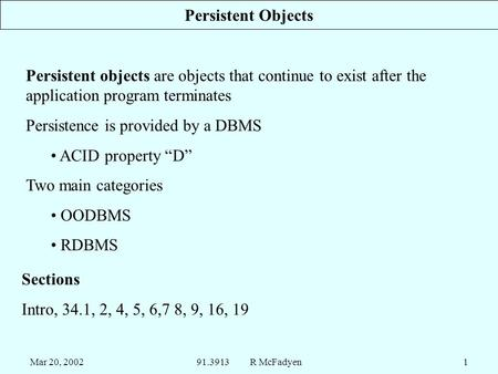 Mar 20, 200291.3913 R McFadyen1 Persistent Objects Persistent objects are objects that continue to exist after the application program terminates Persistence.