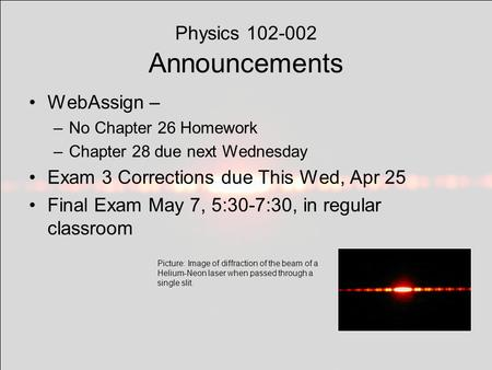 Physics 102-002 Announcements WebAssign – –No Chapter 26 Homework –Chapter 28 due next Wednesday Exam 3 Corrections due This Wed, Apr 25 Final Exam May.