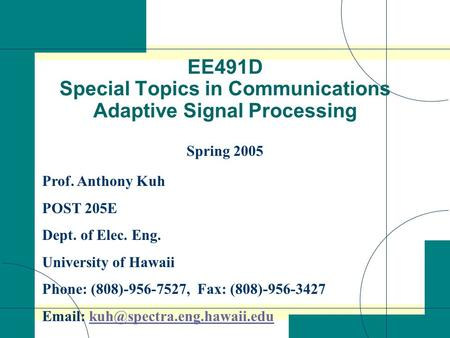 EE491D Special Topics in Communications Adaptive Signal Processing Spring 2005 Prof. Anthony Kuh POST 205E Dept. of Elec. Eng. University of Hawaii Phone: