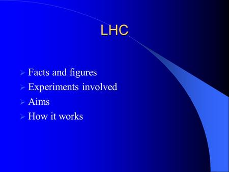 LHC  Facts and figures  Experiments involved  Aims  How it works.