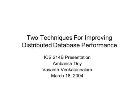 Two Techniques For Improving Distributed Database Performance ICS 214B Presentation Ambarish Dey Vasanth Venkatachalam March 18, 2004.