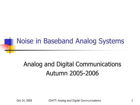 Oct 14, 2005CS477: Analog and Digital Communications1 Noise in Baseband Analog Systems Analog and Digital Communications Autumn 2005-2006.